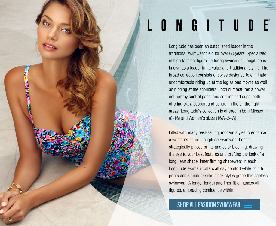 Longitude has been an established leader in the traditional swimwear field for over 60 years. Specialized in high fashion, figure-flattering swimsuits, Longitude is known as a leader in fit, value and traditional styling. The broad collection consists of styles designed to eliminate uncomfortable riding up at the leg as one moves as well as binding at the shoulders. Each suit features a power net tummy control panel and soft molded cups, both offering extra support and control in the all the right areas. Longitude's collection is offered in both Misses (8-16) and Women's sizes (16W-24W). Filled with many best-selling, modern styles to enhance a woman's figure, Longitude Swimwear boasts strategically placed prints and color blocking, drawing the eye to your best features and crafting the look of a long, lean shape. Inner firming shapewear in each Longitude swimsuit offers all day comfort while colorful prints and signature solid black styles grace this ageless swimwear. A longer length and finer fit enhances all figures, embracing confidence within.